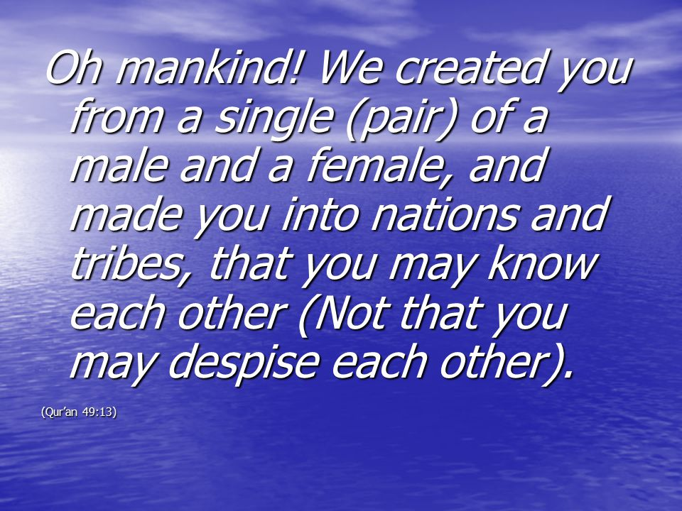Oh mankind! We created you from a single (pair) of a male and a female, and made you into nations and tribes, that you may know each other (Not that y