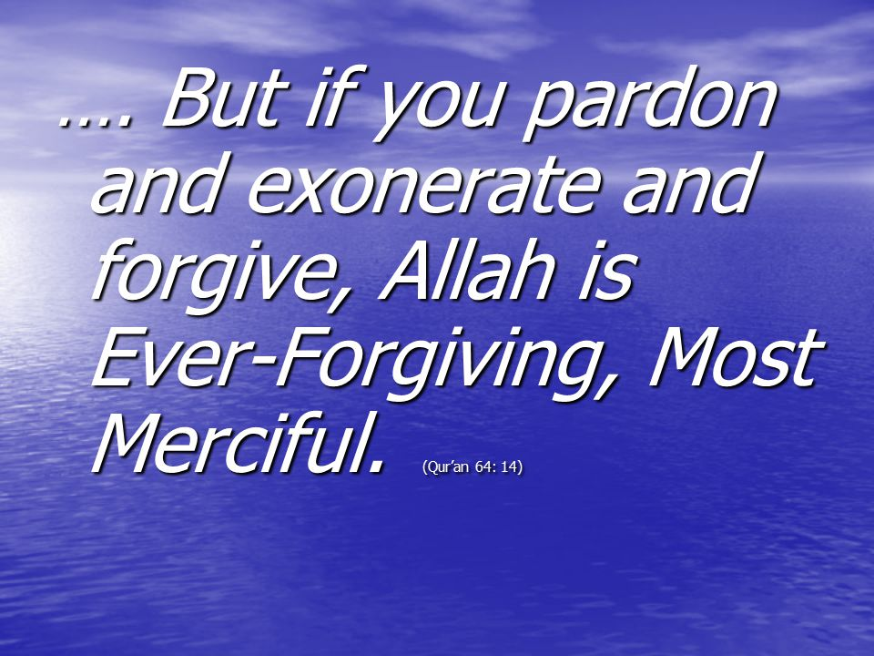…. But if you pardon and exonerate and forgive, Allah is Ever-Forgiving, Most Merciful. (Qur'an 64: 14)