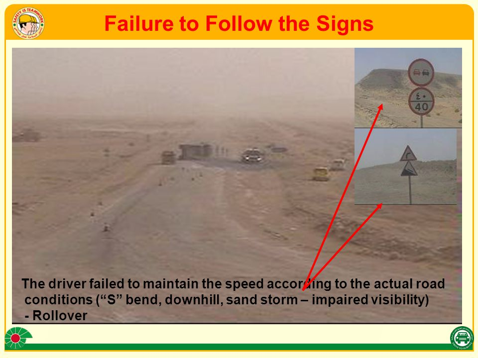 Failure to Follow the Signs The driver failed to maintain the speed according to the actual road conditions ( S bend, downhill, sand storm – impaired visibility) - Rollover