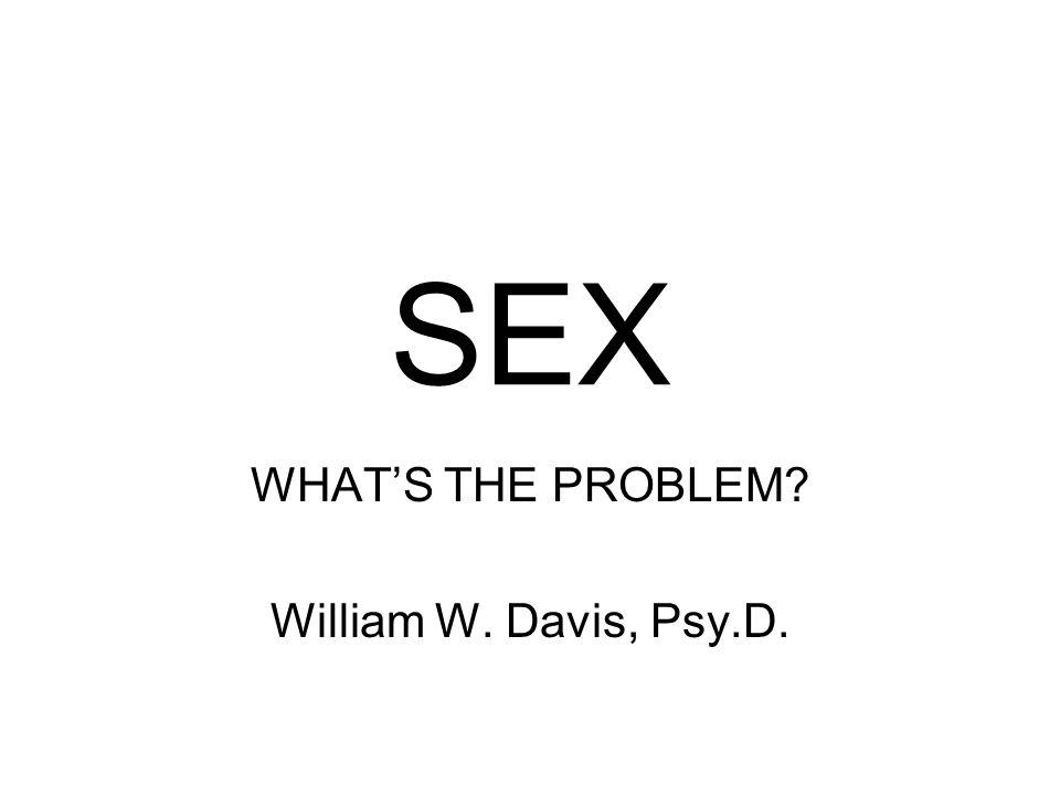 SEX WHAT'S THE PROBLEM? William W. Davis, Psy.D.