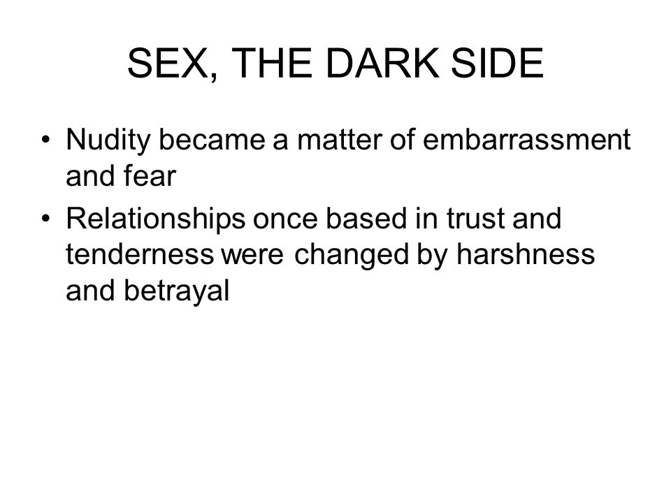 SEX, THE DARK SIDE Nudity became a matter of embarrassment and fear Relationships once based in trust and tenderness were changed by harshness and bet