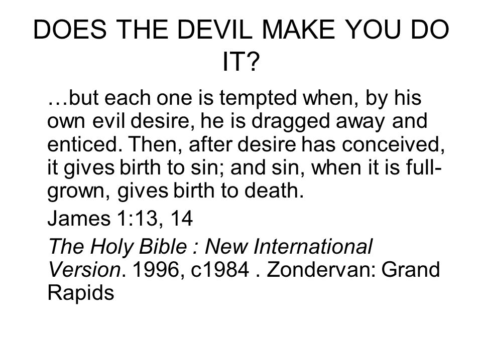 DOES THE DEVIL MAKE YOU DO IT? …but each one is tempted when, by his own evil desire, he is dragged away and enticed. Then, after desire has conceived