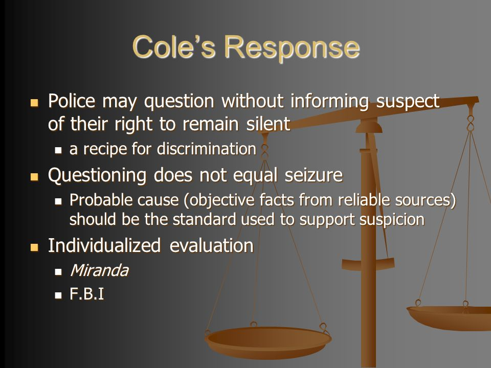 Cole's Response Police may question without informing suspect of their right to remain silent Police may question without informing suspect of their r
