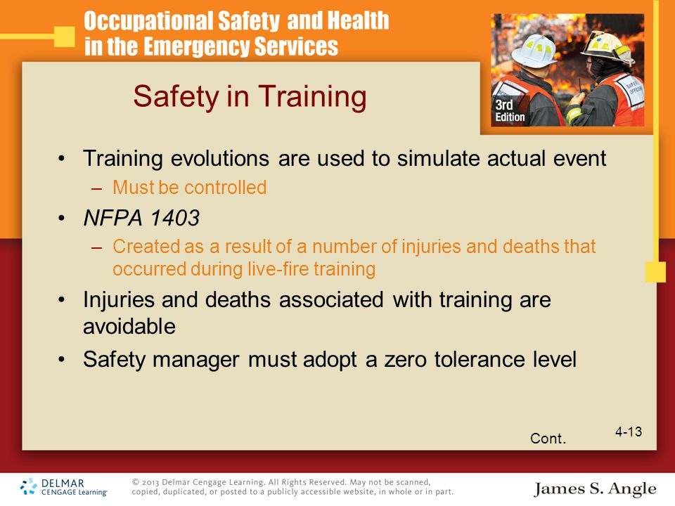 Safety in Training Training evolutions are used to simulate actual event –Must be controlled NFPA 1403 –Created as a result of a number of injuries and deaths that occurred during live-fire training Injuries and deaths associated with training are avoidable Safety manager must adopt a zero tolerance level Cont.