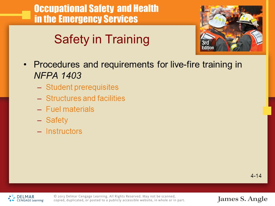 Safety in Training Procedures and requirements for live-fire training in NFPA 1403 –Student prerequisites –Structures and facilities –Fuel materials –Safety –Instructors 4-14