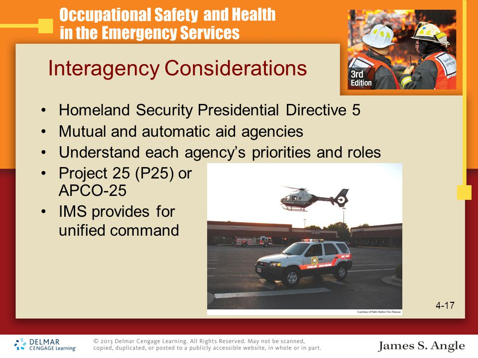 Interagency Considerations Homeland Security Presidential Directive 5 Mutual and automatic aid agencies Understand each agency's priorities and roles Project 25 (P25) or APCO-25 IMS provides for unified command 4-17