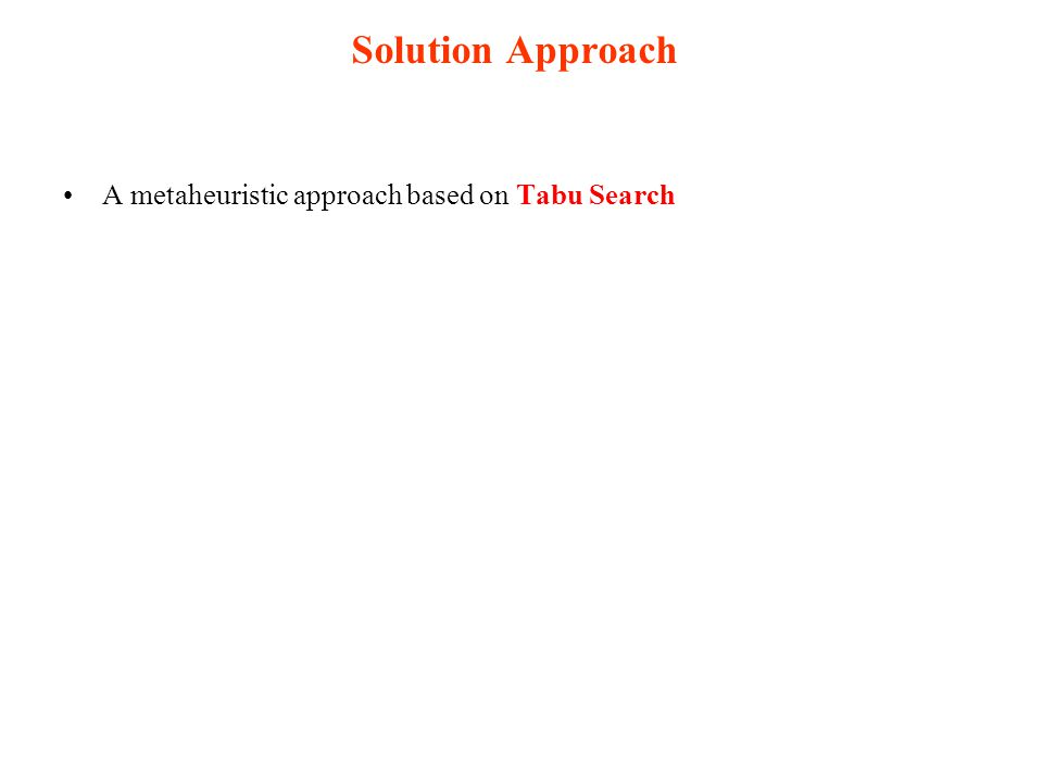 Solution Approach A metaheuristic approach based on Tabu Search Tabu Search is a metaheuristic that guides a local search procedure to explore the solution space allowing to move out of local minimums  Allows moving to neighbor solutions that can deteriorate the current objective function value  Uses a short-term memory (Tabu list) to forbid returning to recently visited solutions Extend the solution space to allow infeasible solutions