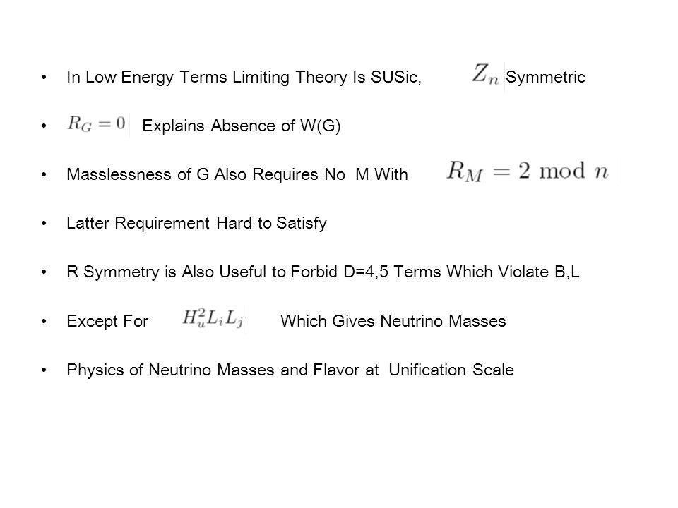 In Low Energy Terms Limiting Theory Is SUSic, R-Symmetric Explains Absence of W(G) Masslessness of G Also Requires No M With Latter Requirement Hard to Satisfy R Symmetry is Also Useful to Forbid D=4,5 Terms Which Violate B,L Except For Which Gives Neutrino Masses Physics of Neutrino Masses and Flavor at Unification Scale