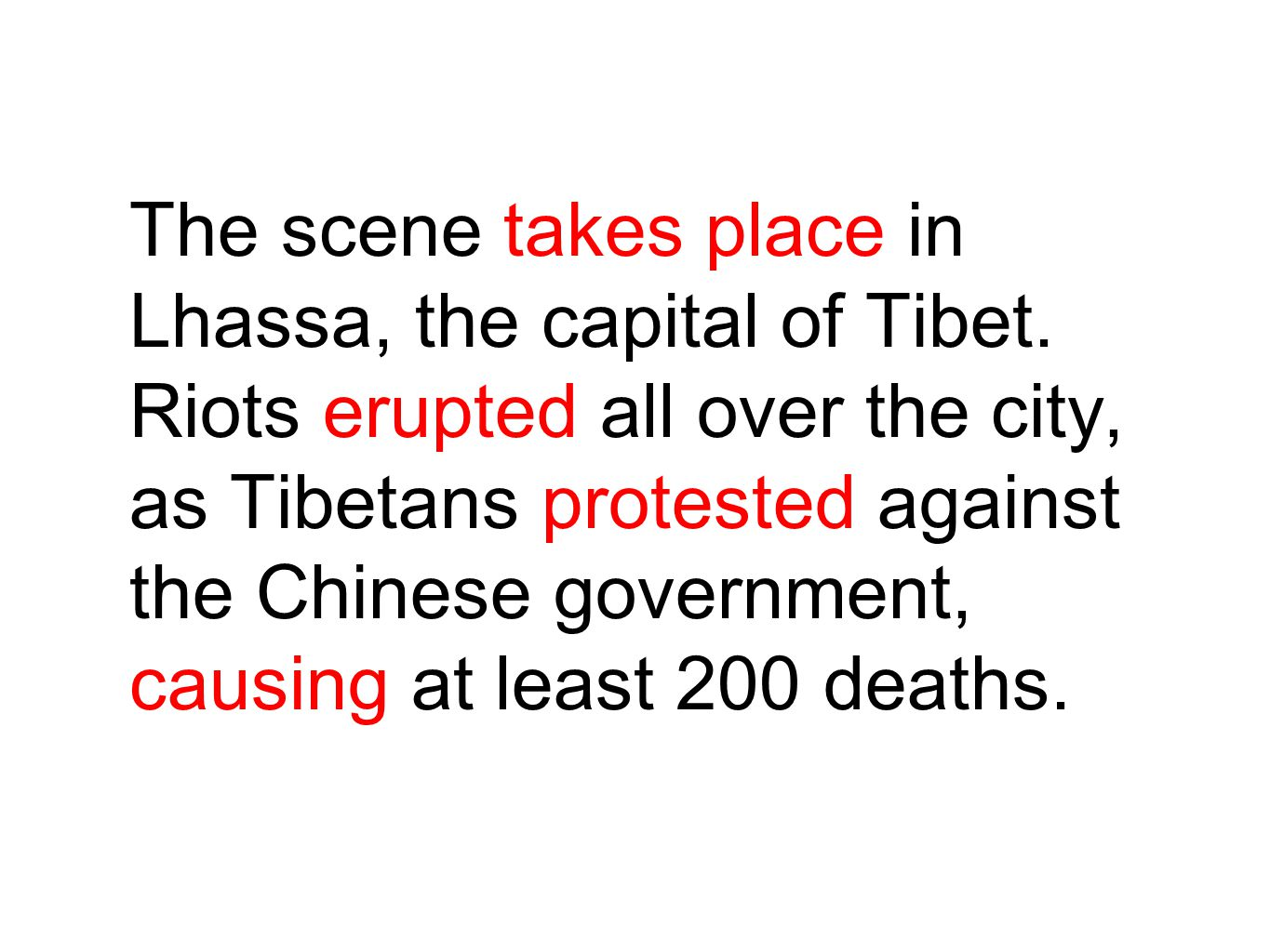 The scene takes place in Lhassa, the capital of Tibet. Riots erupted all over the city, as Tibetans protested against the Chinese government, causing