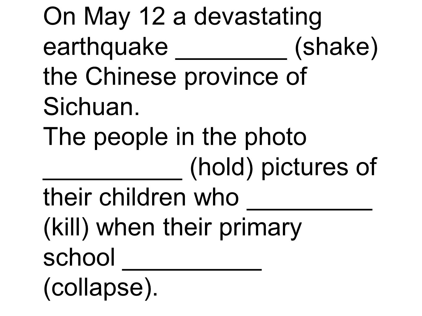 On May 12 a devastating earthquake ________ (shake) the Chinese province of Sichuan. The people in the photo __________ (hold) pictures of their child
