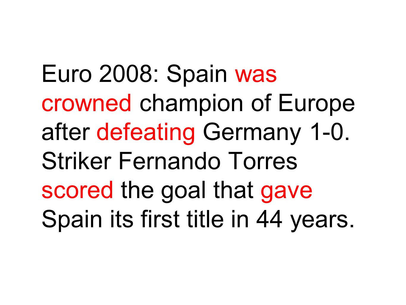 Euro 2008: Spain was crowned champion of Europe after defeating Germany 1-0. Striker Fernando Torres scored the goal that gave Spain its first title i