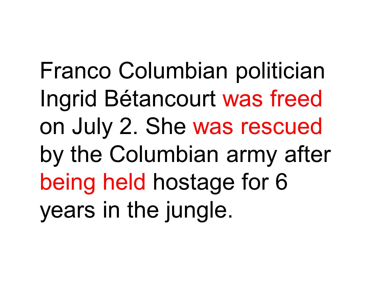 Franco Columbian politician Ingrid Bétancourt was freed on July 2. She was rescued by the Columbian army after being held hostage for 6 years in the j