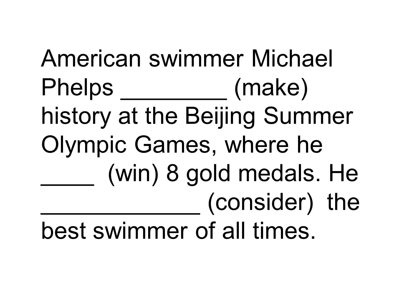 American swimmer Michael Phelps ________ (make) history at the Beijing Summer Olympic Games, where he ____ (win) 8 gold medals.