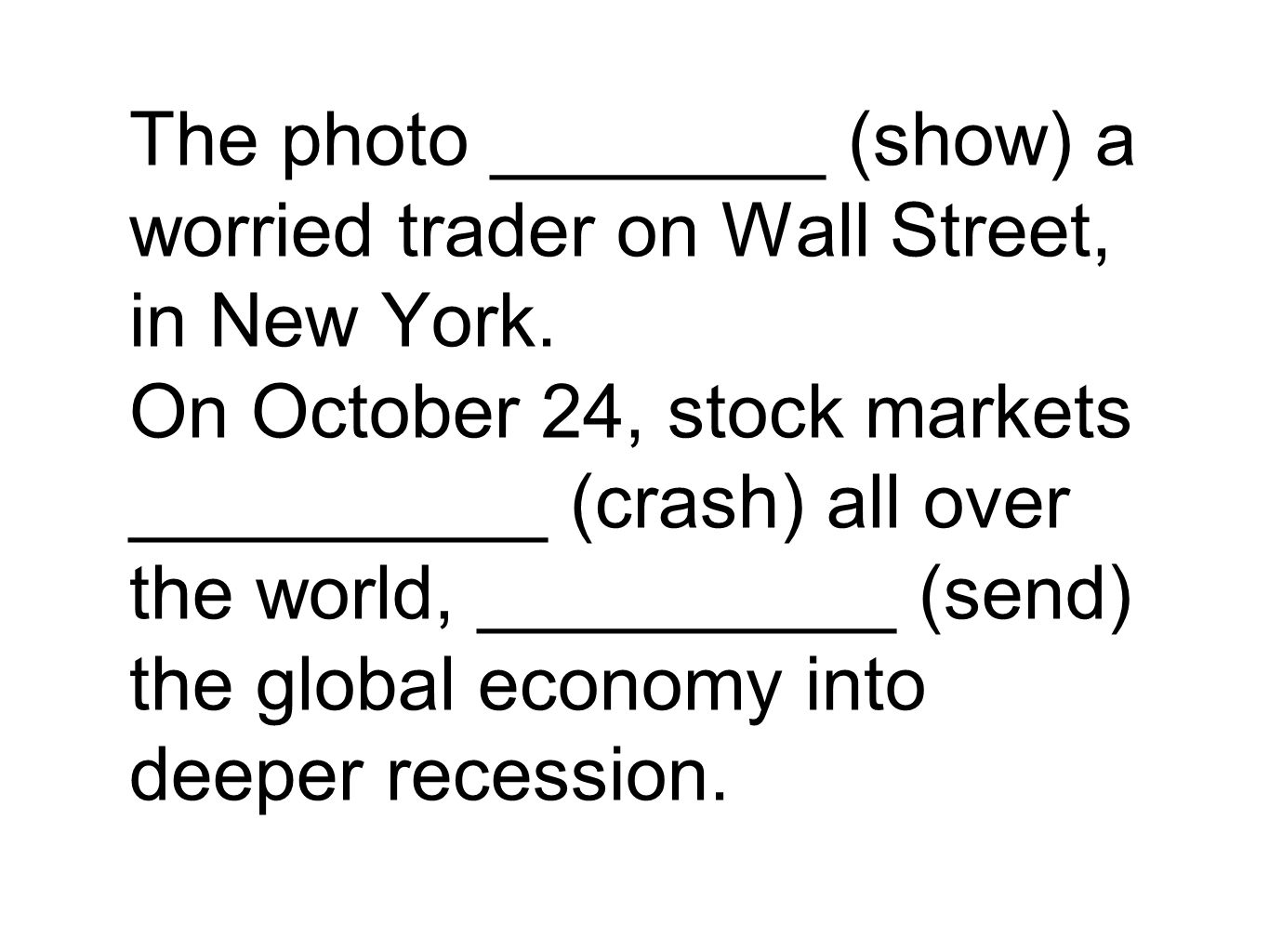 The photo ________ (show) a worried trader on Wall Street, in New York. On October 24, stock markets __________ (crash) all over the world, __________