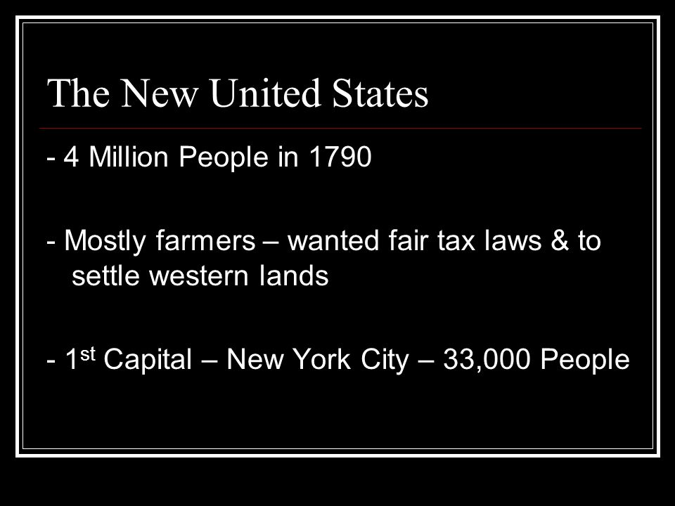 The New United States - 4 Million People in 1790 - Mostly farmers – wanted fair tax laws & to settle western lands - 1 st Capital – New York City – 33,000 People