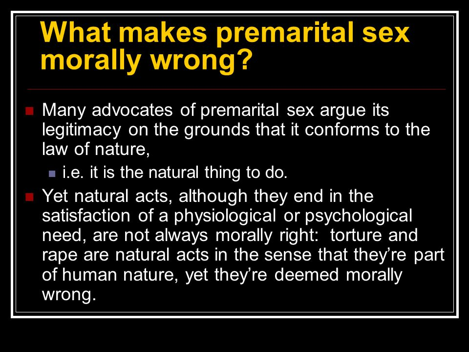 What makes premarital sex morally wrong? Many advocates of premarital sex argue its legitimacy on the grounds that it conforms to the law of nature, i
