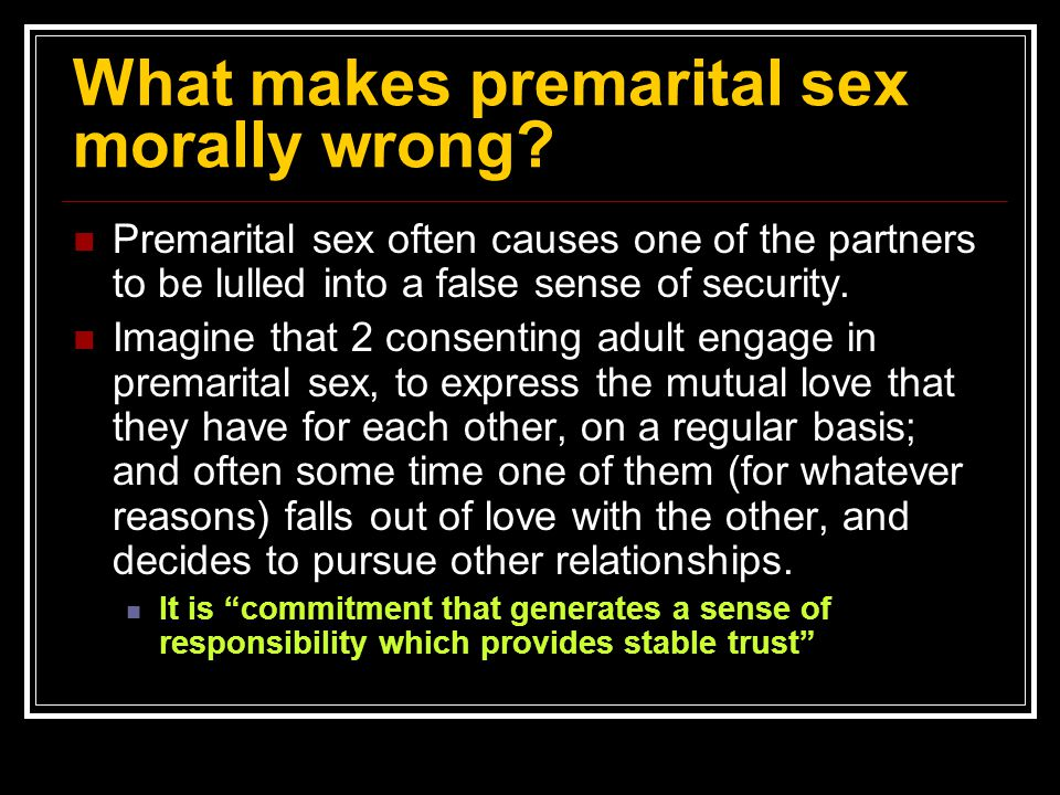 What makes premarital sex morally wrong? Premarital sex often causes one of the partners to be lulled into a false sense of security. Imagine that 2 c