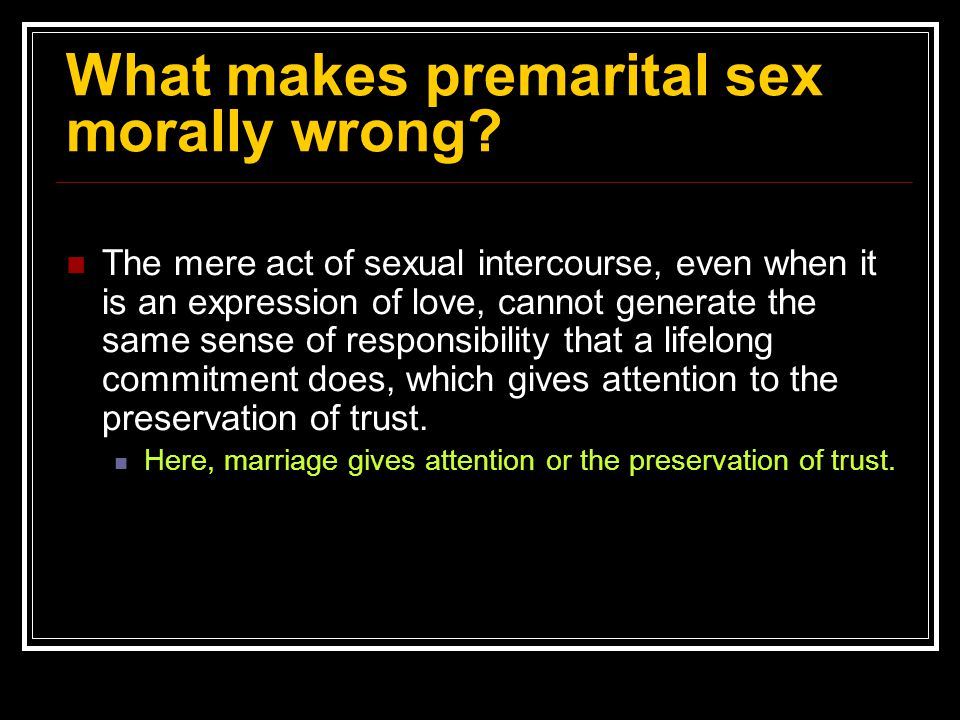 What makes premarital sex morally wrong? The mere act of sexual intercourse, even when it is an expression of love, cannot generate the same sense of