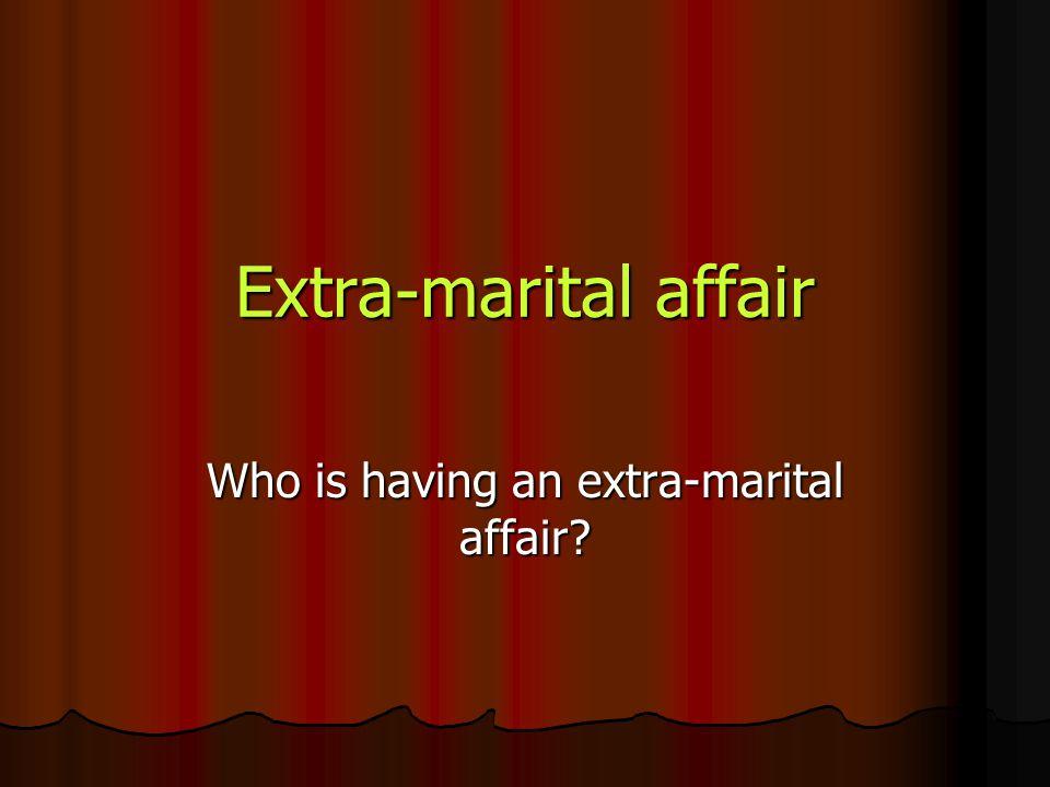 Extra-marital affair Who is having an extra-marital affair?
