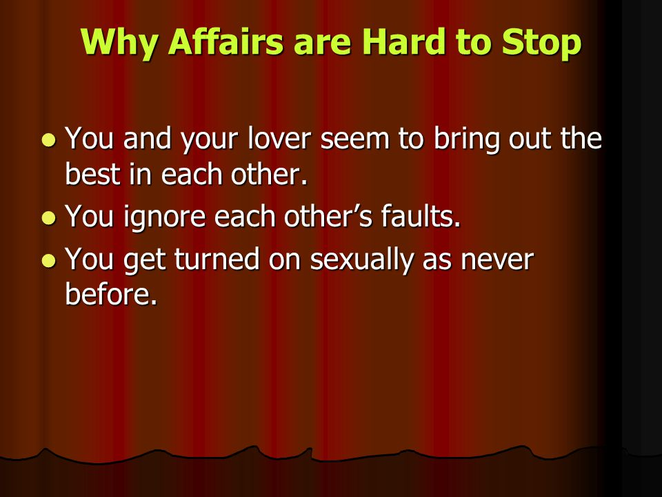 Why Affairs are Hard to Stop You and your lover seem to bring out the best in each other. You and your lover seem to bring out the best in each other.