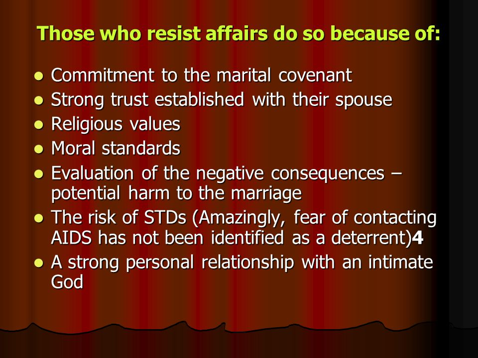Those who resist affairs do so because of: Commitment to the marital covenant Commitment to the marital covenant Strong trust established with their s