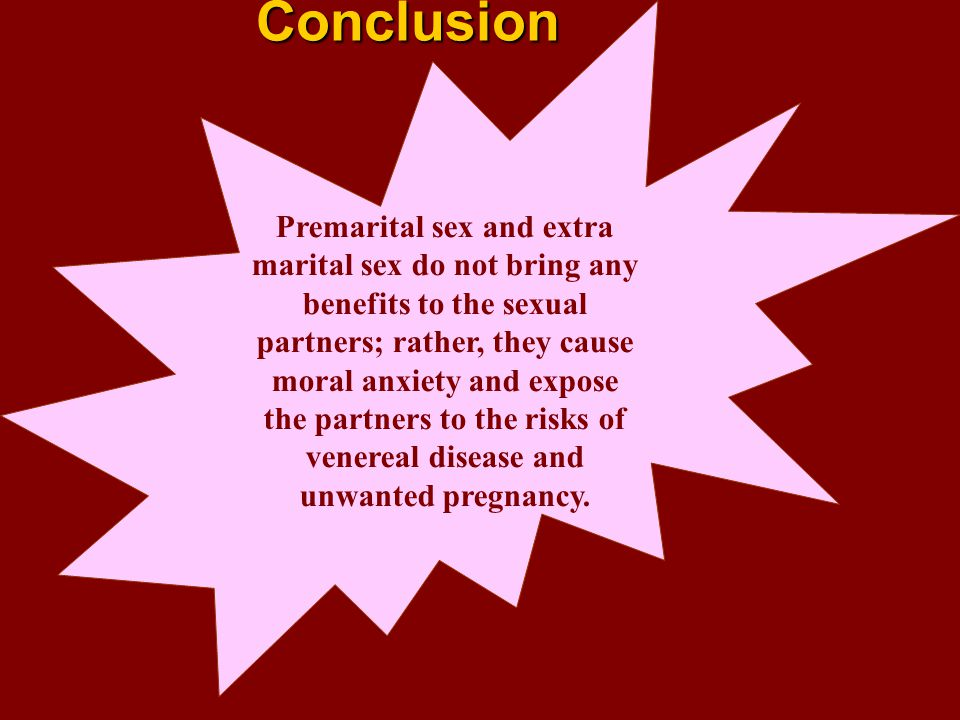 Conclusion Premarital sex and extra marital sex do not bring any benefits to the sexual partners; rather, they cause moral anxiety and expose the part