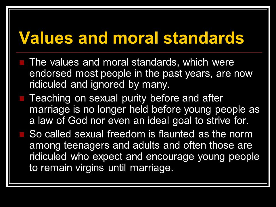 Values and moral standards The values and moral standards, which were endorsed most people in the past years, are now ridiculed and ignored by many. T