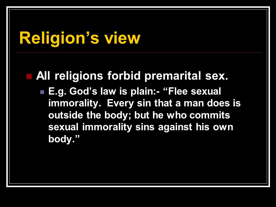 """Religion's view All religions forbid premarital sex. E.g. God's law is plain:- """"Flee sexual immorality. Every sin that a man does is outside the body;"""