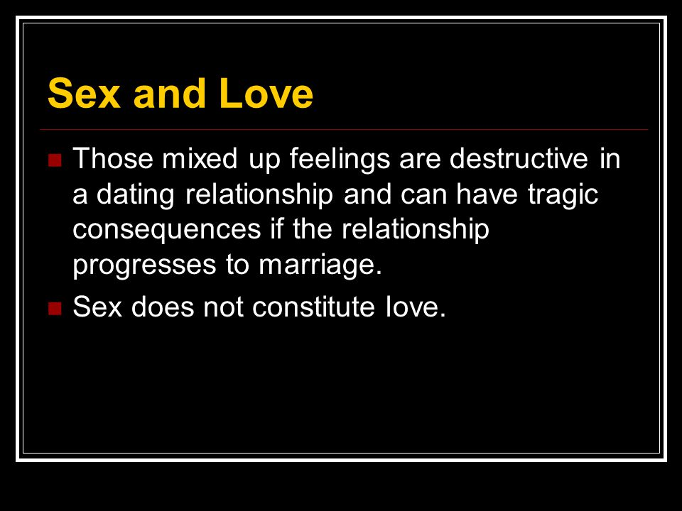 Sex and Love Those mixed up feelings are destructive in a dating relationship and can have tragic consequences if the relationship progresses to marri