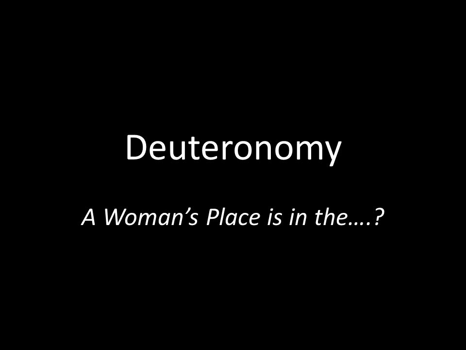 Deuteronomy A Woman's Place is in the….?