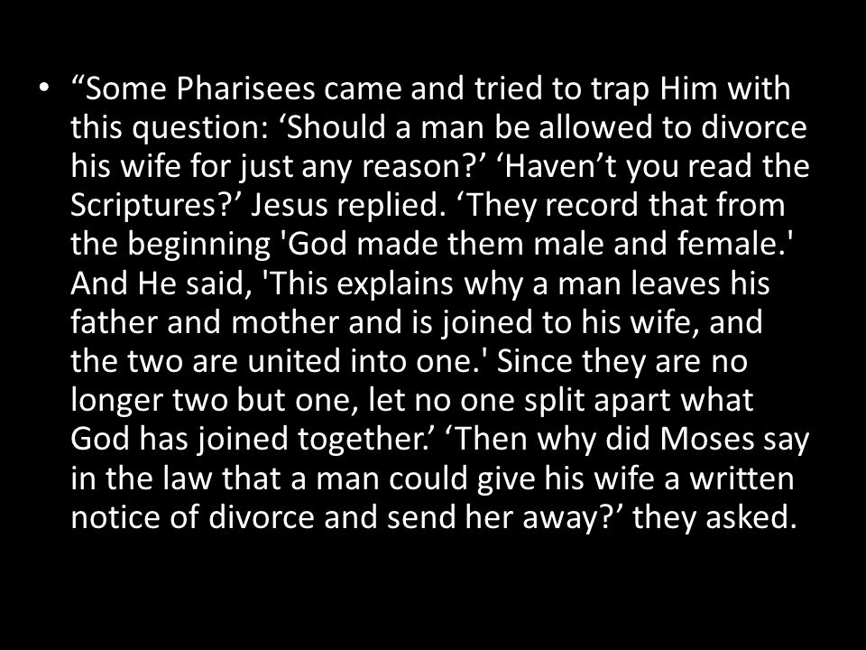 """Some Pharisees came and tried to trap Him with this question: 'Should a man be allowed to divorce his wife for just any reason?' 'Haven't you read th"