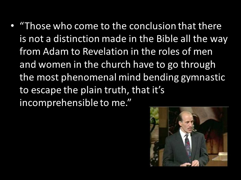 """Those who come to the conclusion that there is not a distinction made in the Bible all the way from Adam to Revelation in the roles of men and women"