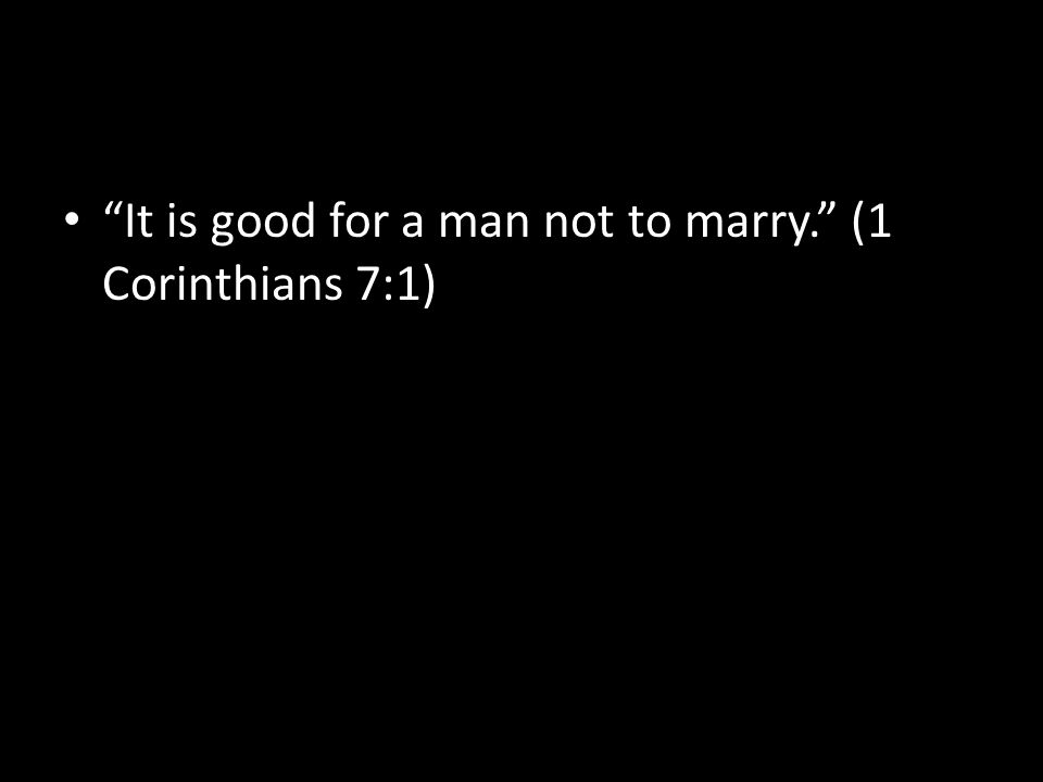 """It is good for a man not to marry."" (1 Corinthians 7:1)"