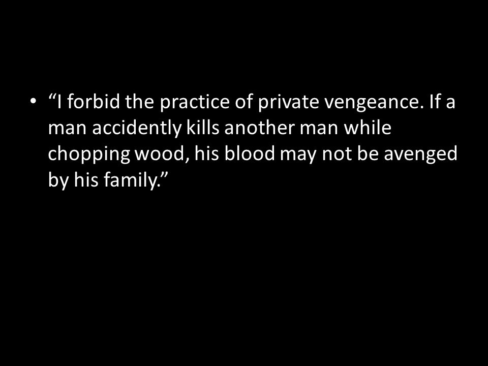 """I forbid the practice of private vengeance. If a man accidently kills another man while chopping wood, his blood may not be avenged by his family."""
