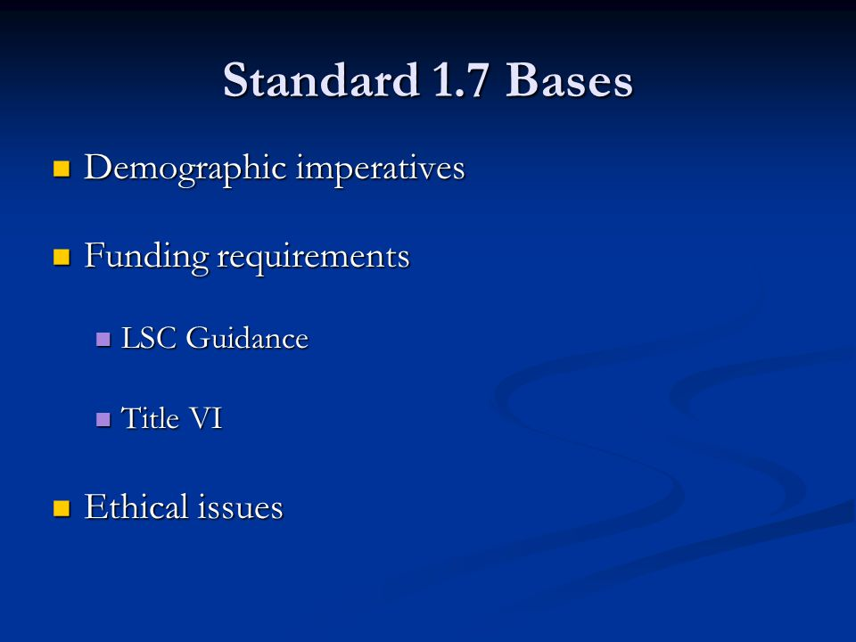 Standard 1.7 Bases Demographic imperatives Demographic imperatives Funding requirements Funding requirements LSC Guidance LSC Guidance Title VI Title VI Ethical issues Ethical issues