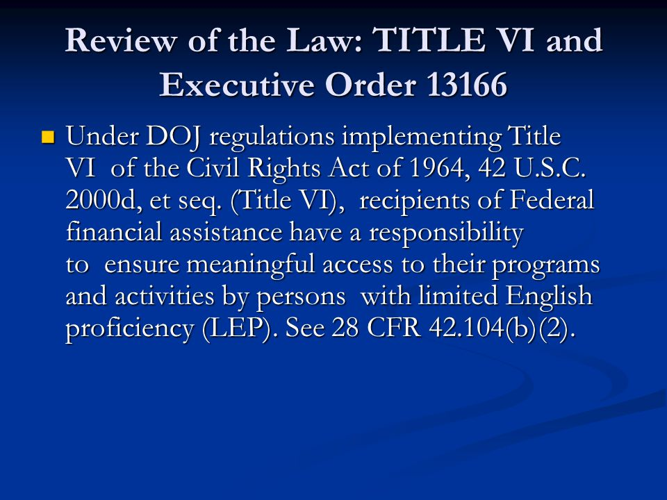Review of the Law: TITLE VI and Executive Order 13166 Under DOJ regulations implementing Title VI of the Civil Rights Act of 1964, 42 U.S.C.