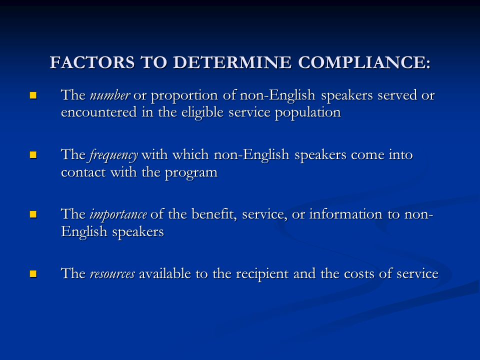 FACTORS TO DETERMINE COMPLIANCE: The number or proportion of non-English speakers served or encountered in the eligible service population The number or proportion of non-English speakers served or encountered in the eligible service population The frequency with which non-English speakers come into contact with the program The frequency with which non-English speakers come into contact with the program The importance of the benefit, service, or information to non- English speakers The importance of the benefit, service, or information to non- English speakers The resources available to the recipient and the costs of service The resources available to the recipient and the costs of service