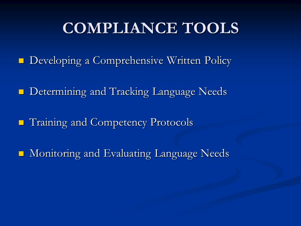 COMPLIANCE TOOLS Developing a Comprehensive Written Policy Developing a Comprehensive Written Policy Determining and Tracking Language Needs Determining and Tracking Language Needs Training and Competency Protocols Training and Competency Protocols Monitoring and Evaluating Language Needs Monitoring and Evaluating Language Needs