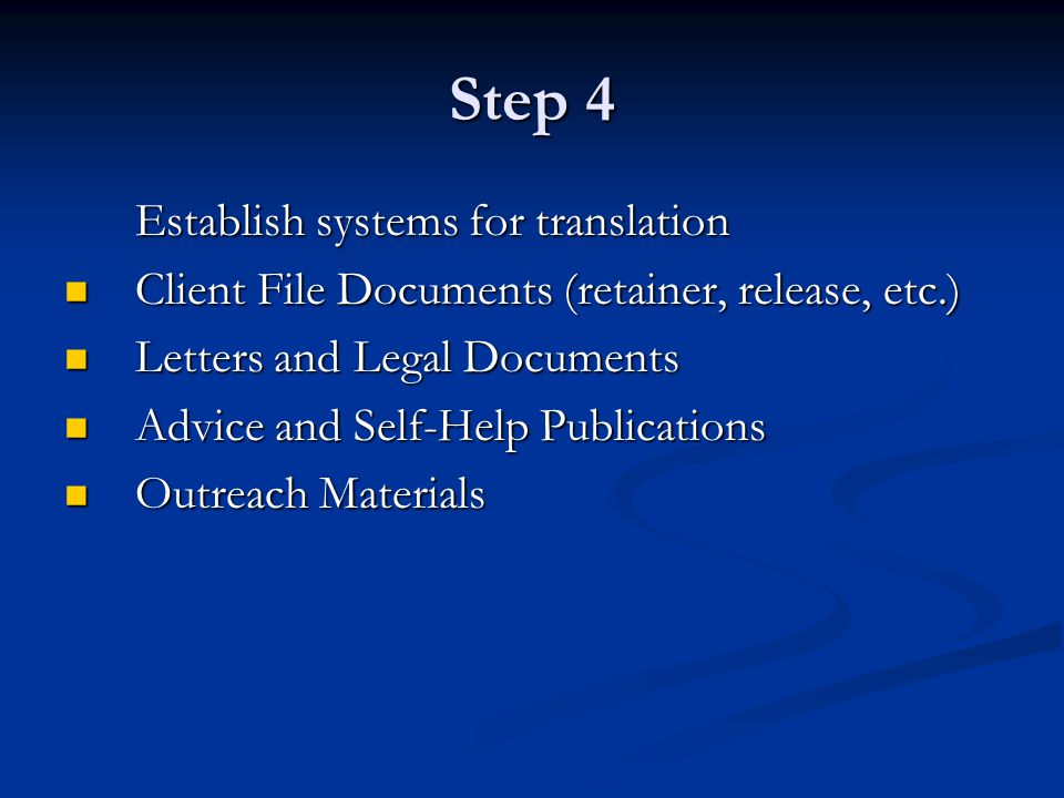 Step 4 Establish systems for translation Client File Documents (retainer, release, etc.) Client File Documents (retainer, release, etc.) Letters and Legal Documents Letters and Legal Documents Advice and Self-Help Publications Advice and Self-Help Publications Outreach Materials Outreach Materials