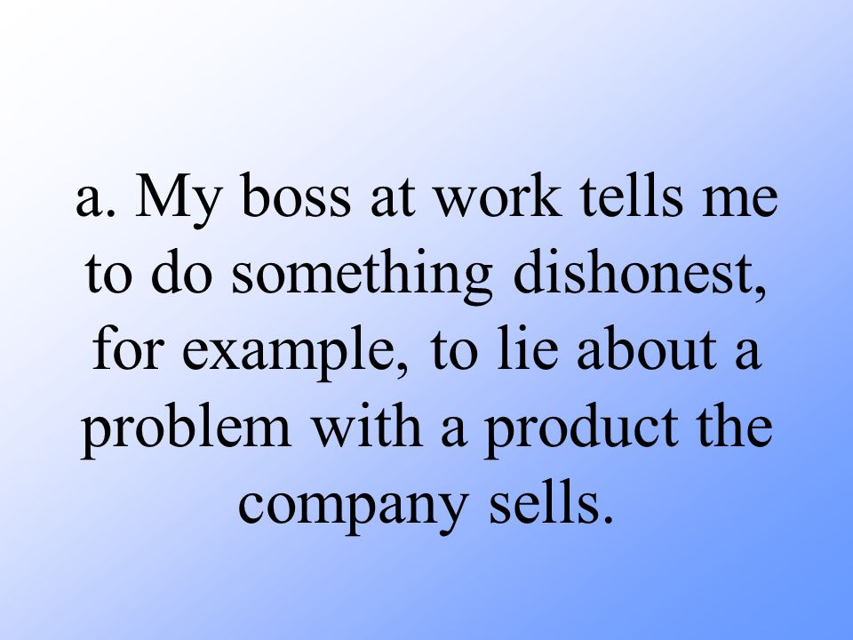 a. My boss at work tells me to do something dishonest, for example, to lie about a problem with a product the company sells.