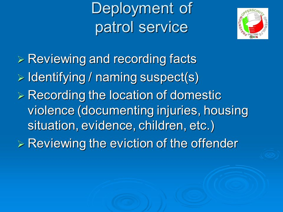 Deployment of patrol service  Drawing up the criminal complaint  Preparing a risk assessment  Drawing up documentation deployment for domestic violence (copy for injured party)  Preparing the written disposition forbidding the suspect to return (to be handed to the offender)