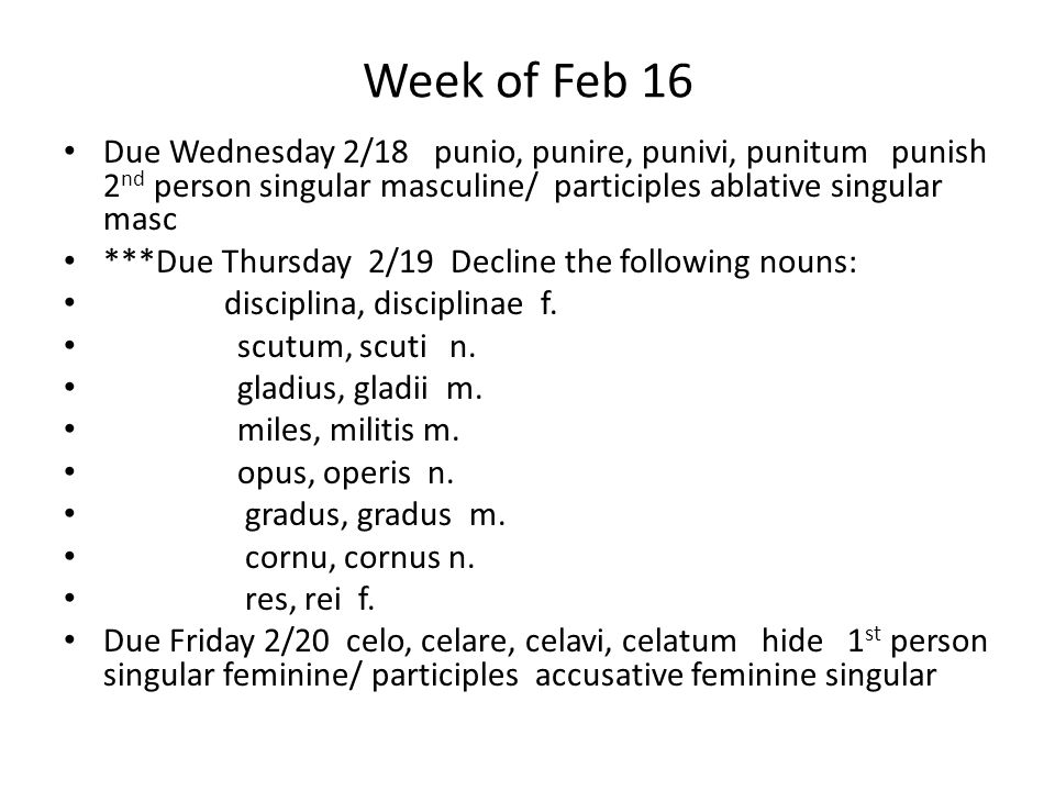 Week of Feb 16 Due Wednesday 2/18 punio, punire, punivi, punitum punish 2 nd person singular masculine/ participles ablative singular masc ***Due Thursday 2/19 Decline the following nouns: disciplina, disciplinae f.