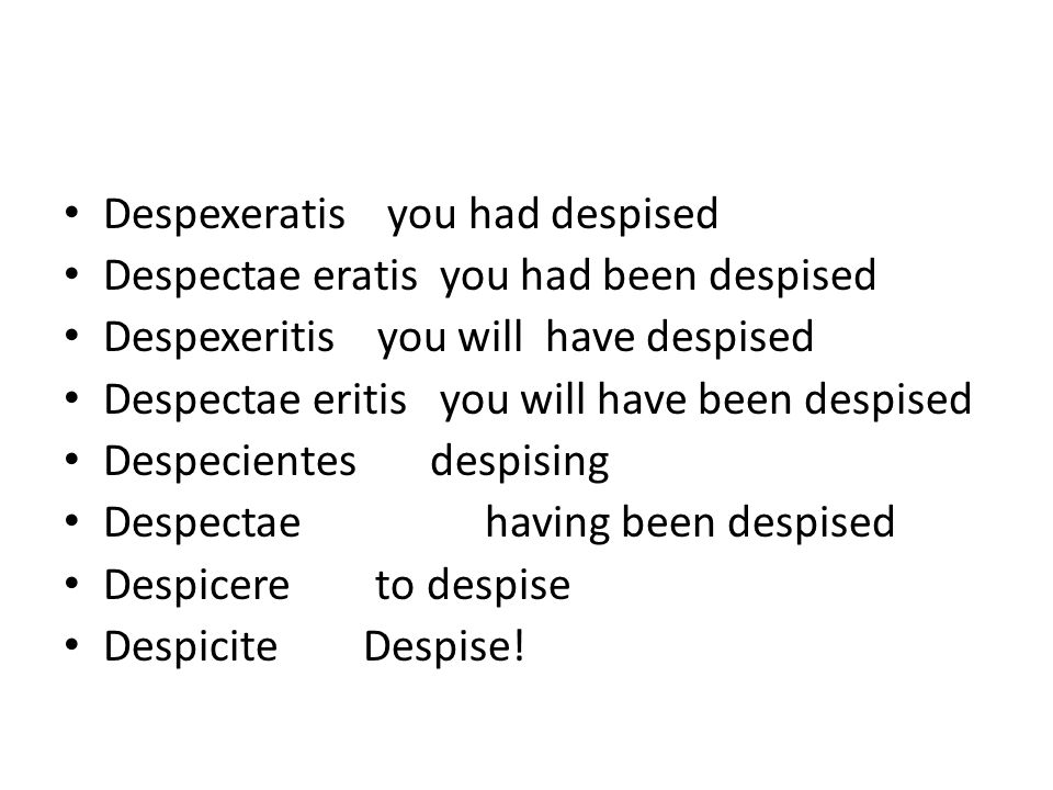 Despexeratis you had despised Despectae eratis you had been despised Despexeritis you will have despised Despectae eritis you will have been despised Despecientes despising Despectaehaving been despised Despicere to despise Despicite Despise!