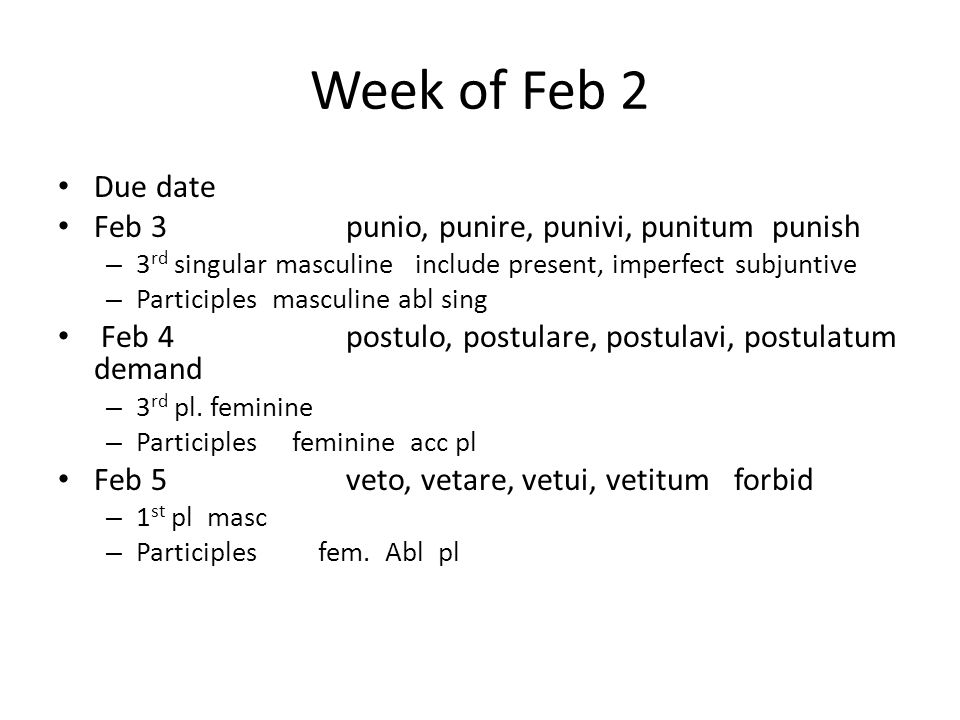 Week of Feb 2 Due date Feb 3punio, punire, punivi, punitum punish – 3 rd singular masculine include present, imperfect subjuntive – Participles masculine abl sing Feb 4postulo, postulare, postulavi, postulatum demand – 3 rd pl.