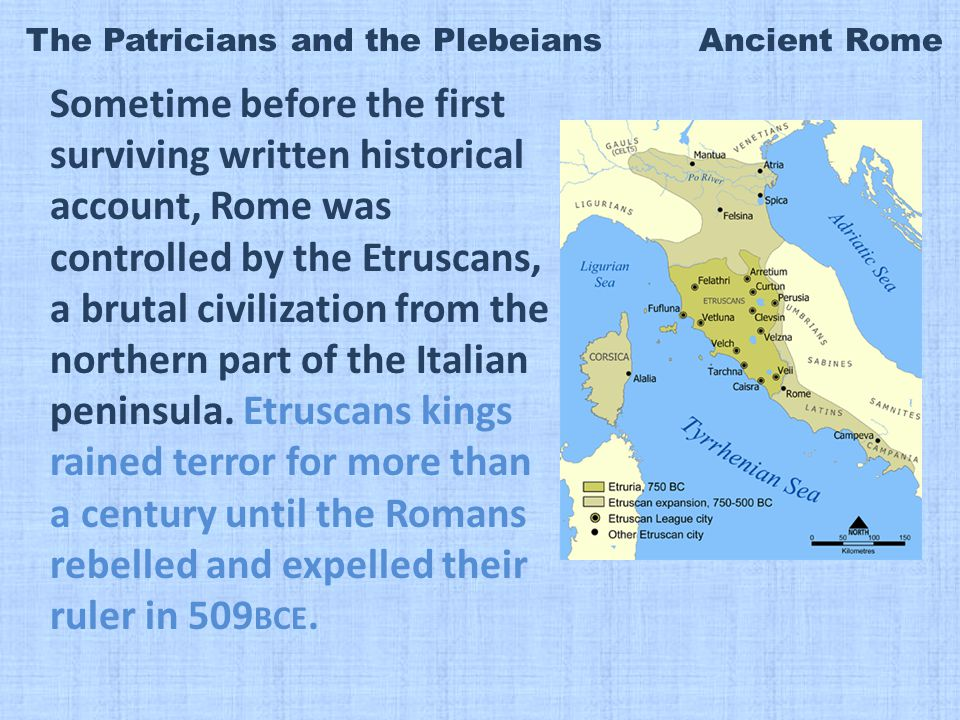 The Patricians and the Plebeians Ancient Rome Sometime before the first surviving written historical account, Rome was controlled by the Etruscans, a brutal civilization from the northern part of the Italian peninsula.