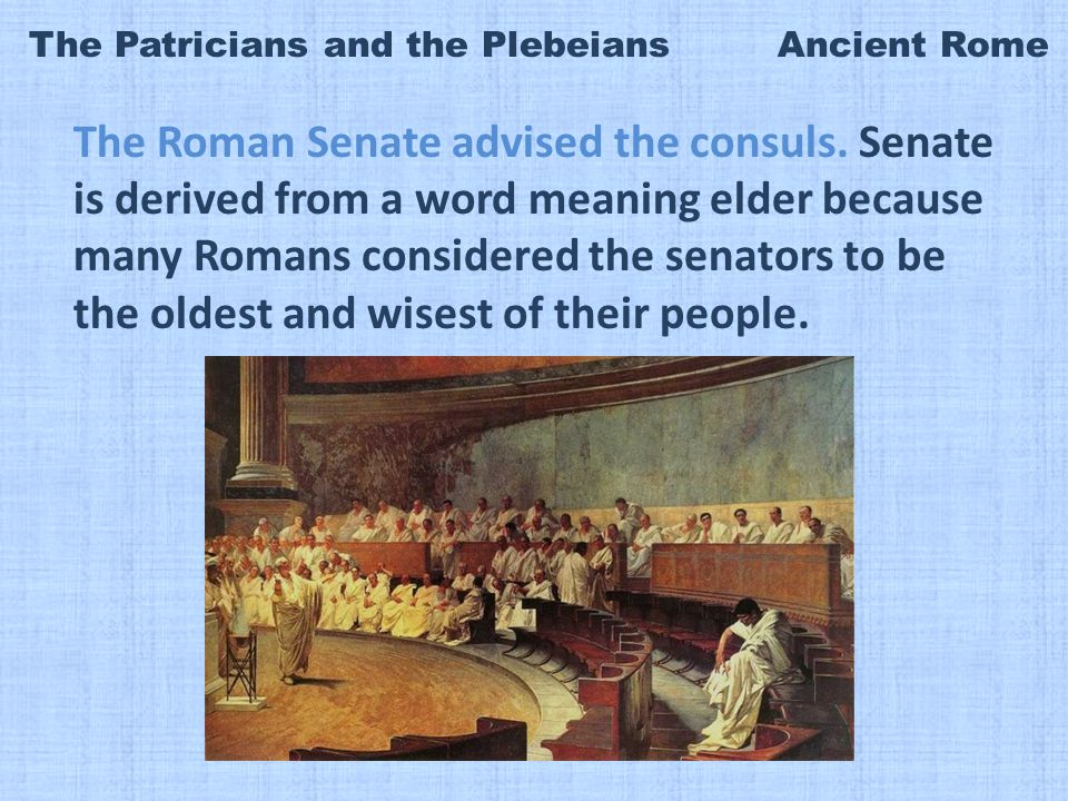 The Patricians and the Plebeians Ancient Rome The Roman Senate advised the consuls.