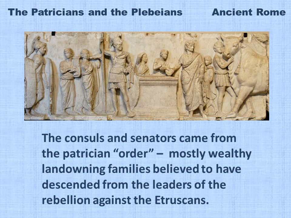 The Patricians and the Plebeians Ancient Rome The consuls and senators came from the patrician order – mostly wealthy landowning families believed to have descended from the leaders of the rebellion against the Etruscans.