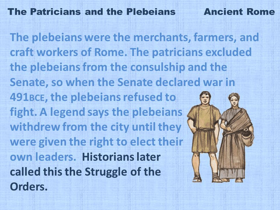 The Patricians and the Plebeians Ancient Rome The plebeians were the merchants, farmers, and craft workers of Rome.
