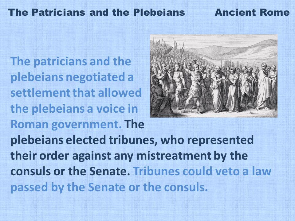 The Patricians and the Plebeians Ancient Rome The patricians and the plebeians negotiated a settlement that allowed the plebeians a voice in Roman government.