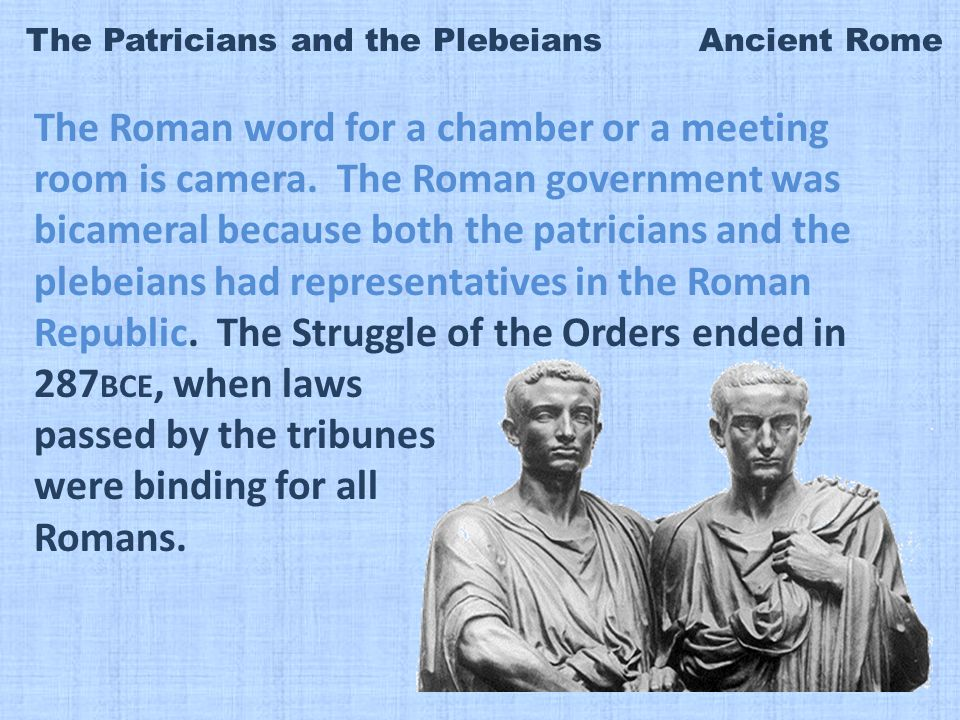 The Patricians and the Plebeians Ancient Rome The Roman word for a chamber or a meeting room is camera.